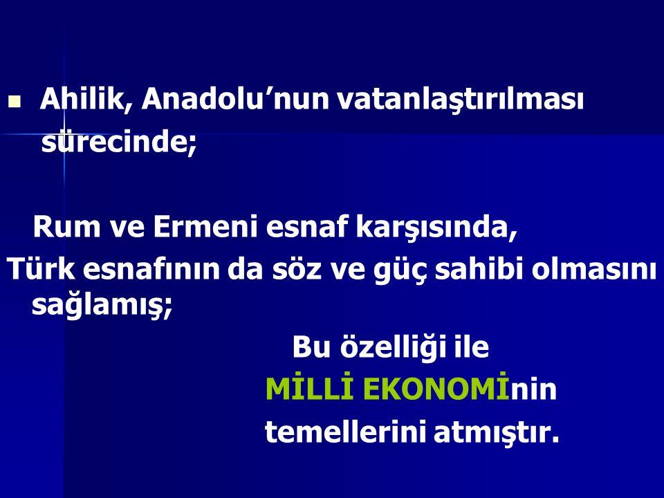 Ahilik, Anadolu'nun vatanlaştırılması sürecinde; Rum ve Ermeni esnaf karşısında, Türk esnafının da söz ve güç sahibi olmasını sağlamış; Bu özelliği il