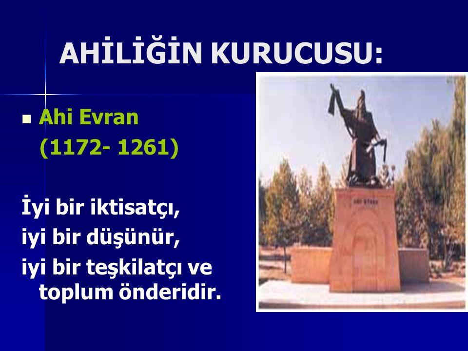 AHİLİĞİN KURUCUSU: Ahi Evran (1172- 1261) İyi bir iktisatçı, iyi bir düşünür, iyi bir teşkilatçı ve toplum önderidir.
