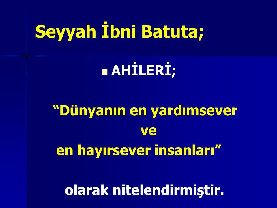 """Seyyah İbni Batuta; AHİLERİ; """"Dünyanın en yardımsever ve en hayırsever insanları"""" olarak nitelendirmiştir."""