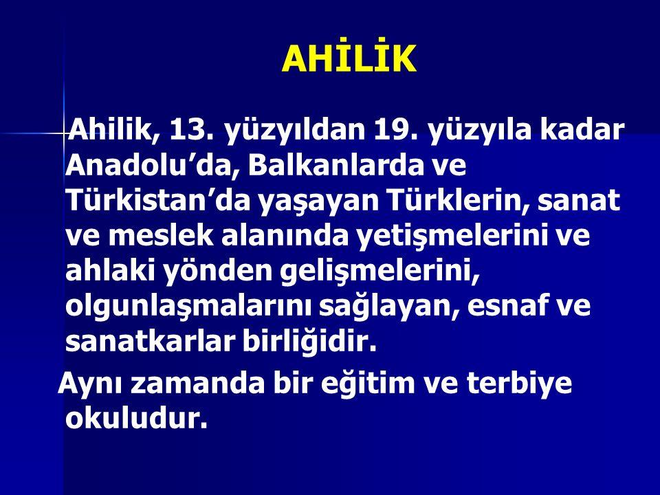 AHİLİK Ahilik, 13. yüzyıldan 19. yüzyıla kadar Anadolu'da, Balkanlarda ve Türkistan'da yaşayan Türklerin, sanat ve meslek alanında yetişmelerini ve ah