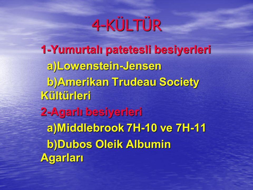 4-KÜLTÜR 1-Yumurtalı patetesli besiyerleri a)Lowenstein-Jensen a)Lowenstein-Jensen b)Amerikan Trudeau Society Kültürleri b)Amerikan Trudeau Society Kültürleri 2-Agarlı besiyerleri a)Middlebrook 7H-10 ve 7H-11 a)Middlebrook 7H-10 ve 7H-11 b)Dubos Oleik Albumin Agarları b)Dubos Oleik Albumin Agarları
