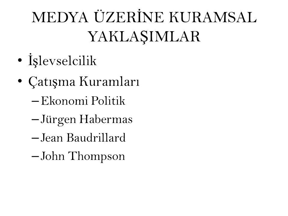 MEDYA ÜZER İ NE KURAMSAL YAKLA Ş IMLAR İş levselcilik Çatı ş ma Kuramları – Ekonomi Politik – Jürgen Habermas – Jean Baudrillard – John Thompson