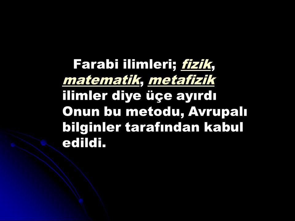 Farabi ilimleri; fizik, matematik, metafizik ilimler diye üçe ayırdı Onun bu metodu, Avrupalı bilginler tarafından kabul edildi.fizik matematikmetafiz