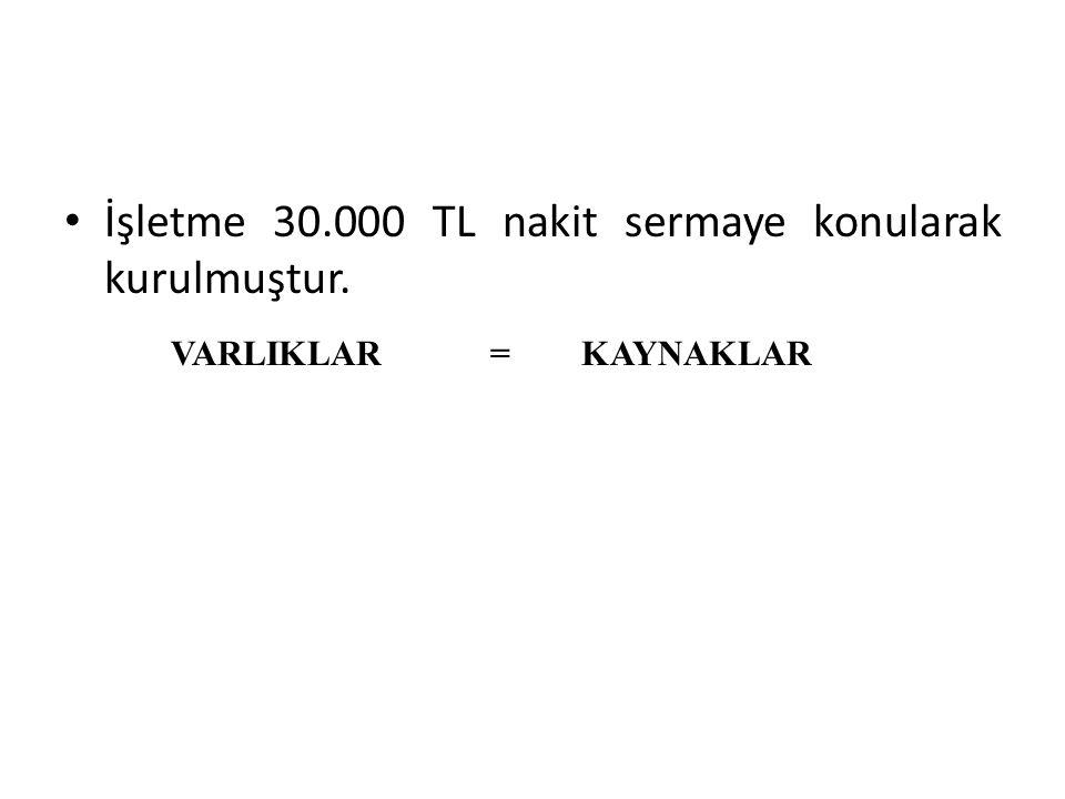 İşletme 30.000 TL nakit sermaye konularak kurulmuştur. VARLIKLAR = KAYNAKLAR