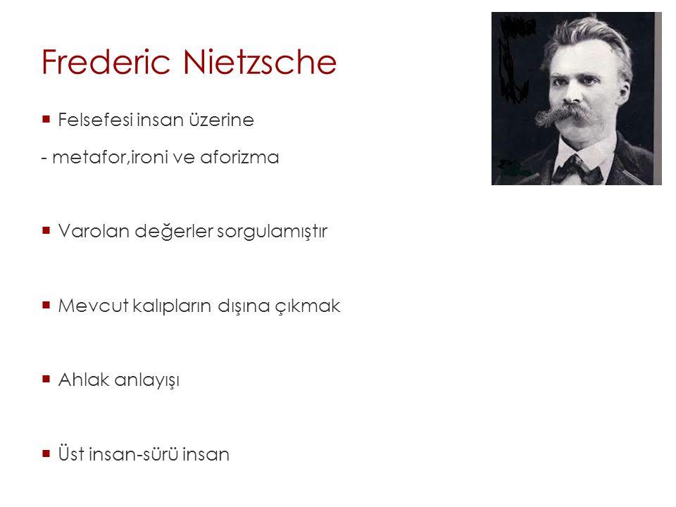 Frederic Nietzsche  Felsefesi insan üzerine - metafor,ironi ve aforizma  Varolan değerler sorgulamıştır  Mevcut kalıpların dışına çıkmak  Ahlak an