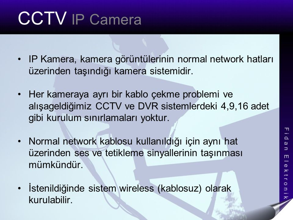 CCTV IP Camera IP Kamera, kamera görüntülerinin normal network hatları üzerinden taşındığı kamera sistemidir. Her kameraya ayrı bir kablo çekme proble