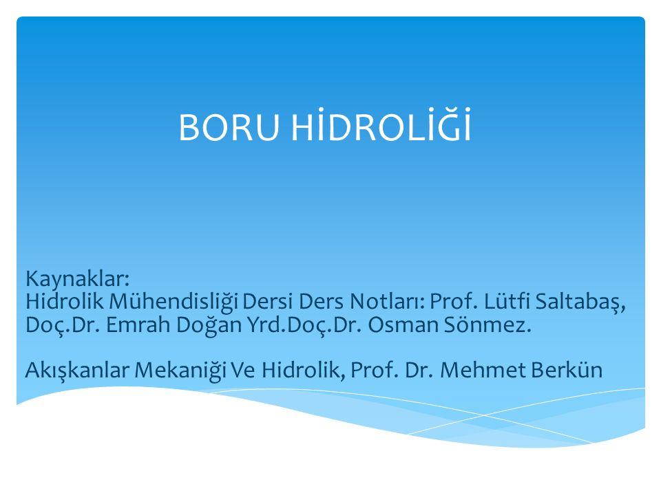 BORU HİDROLİĞİ Kaynaklar: Hidrolik Mühendisliği Dersi Ders Notları: Prof. Lütfi Saltabaş, Doç.Dr. Emrah Doğan Yrd.Doç.Dr. Osman Sönmez. Akışkanlar Mek