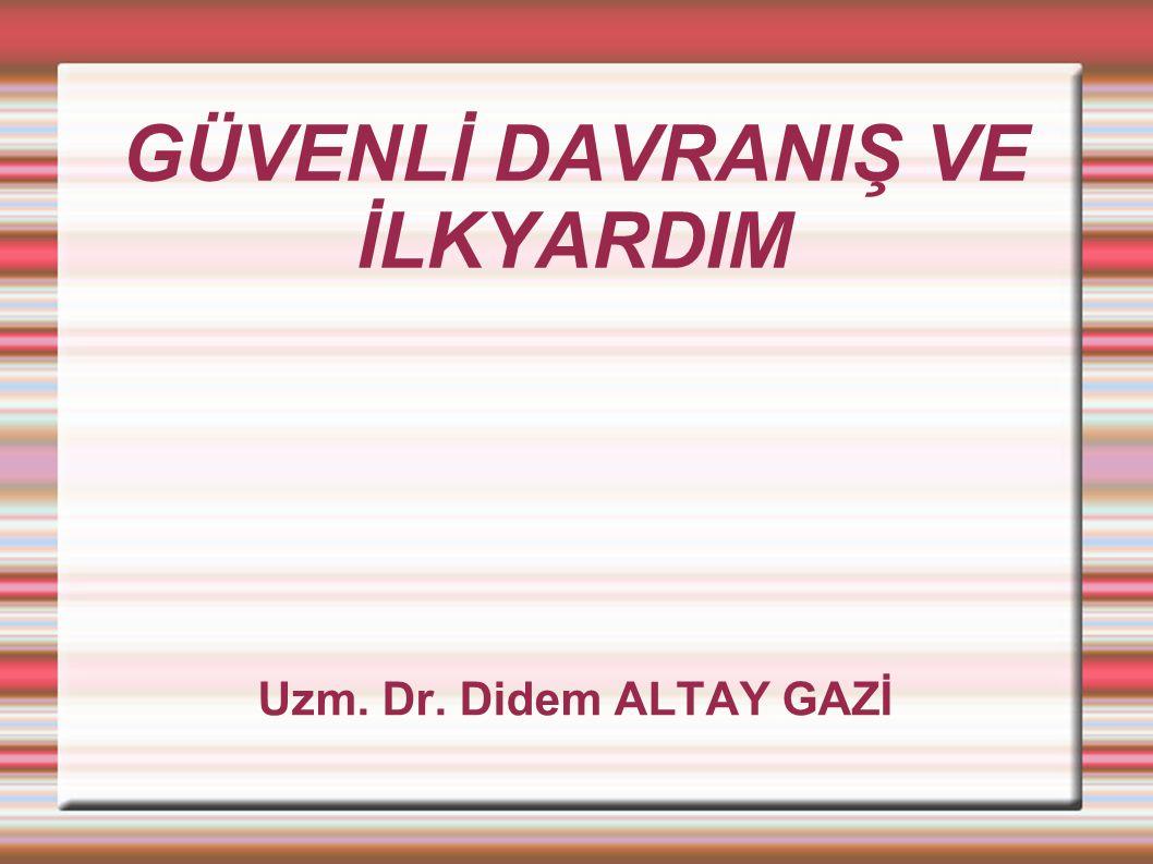 GÜVENLİ DAVRANIŞ VE İLKYARDIM Uzm. Dr. Didem ALTAY GAZİ