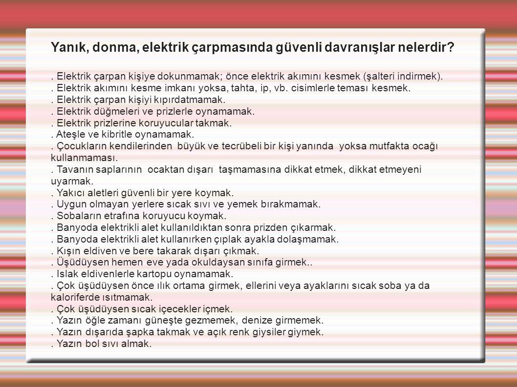 Yanık, donma, elektrik çarpmasında güvenli davranışlar nelerdir?. Elektrik çarpan kişiye dokunmamak; önce elektrik akımını kesmek (şalteri indirmek)..