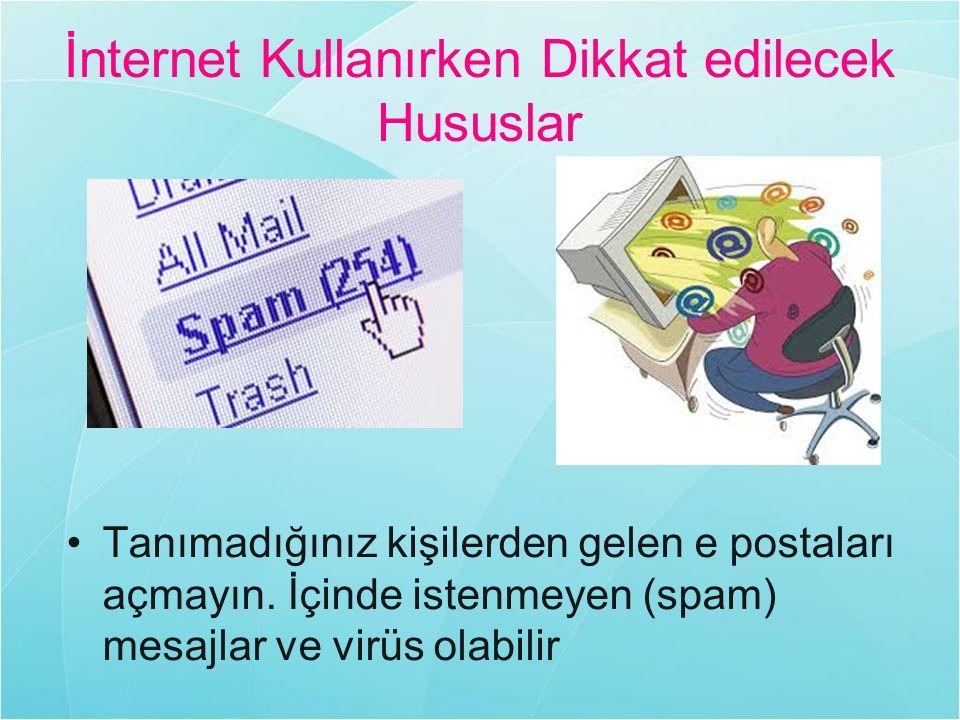 İnternet Kullanırken Dikkat edilecek Hususlar Tanımadığınız kişilerden gelen e postaları açmayın. İçinde istenmeyen (spam) mesajlar ve virüs olabilir
