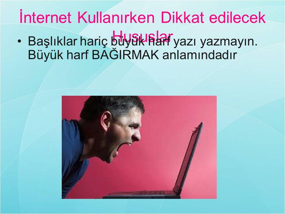 İnternet Kullanırken Dikkat edilecek Hususlar Başlıklar hariç büyük harf yazı yazmayın. Büyük harf BAĞIRMAK anlamındadır