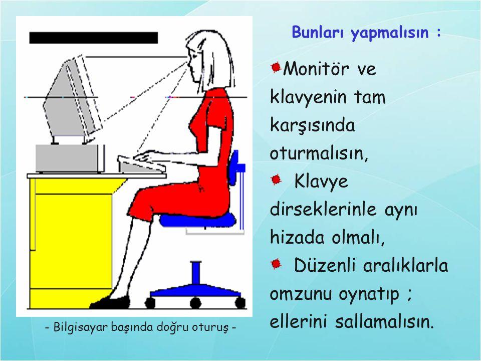 - Bilgisayar başında doğru oturuş - Monitör ve klavyenin tam karşısında oturmalısın, Klavye dirseklerinle aynı hizada olmalı, Düzenli aralıklarla omzu