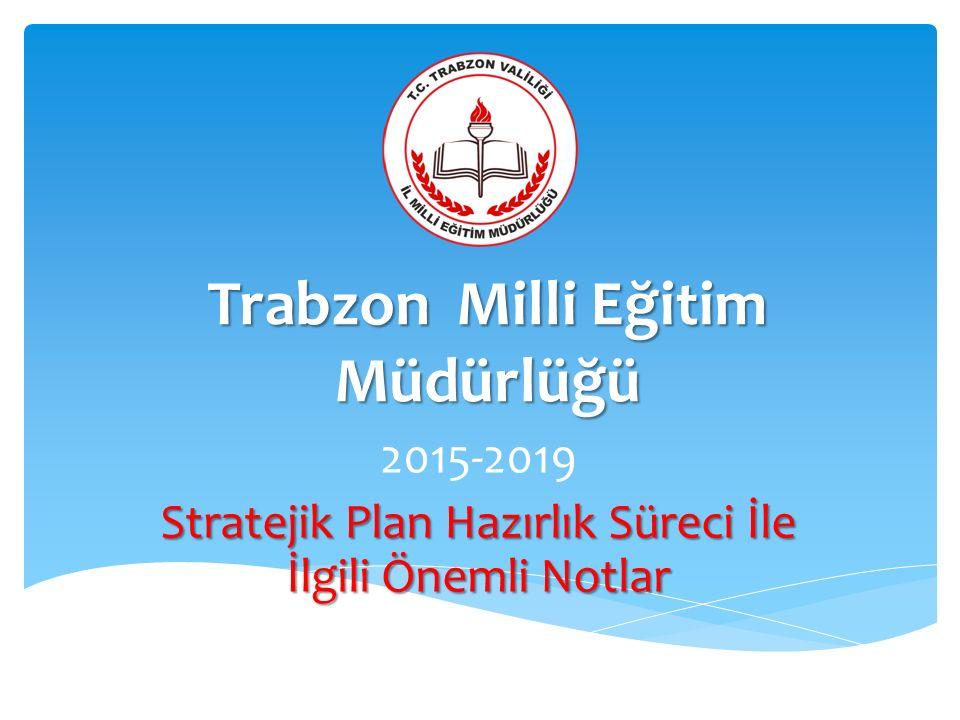 Trabzon Milli Eğitim Müdürlüğü 2015-2019 Stratejik Plan Hazırlık Süreci İle İlgili Önemli Notlar
