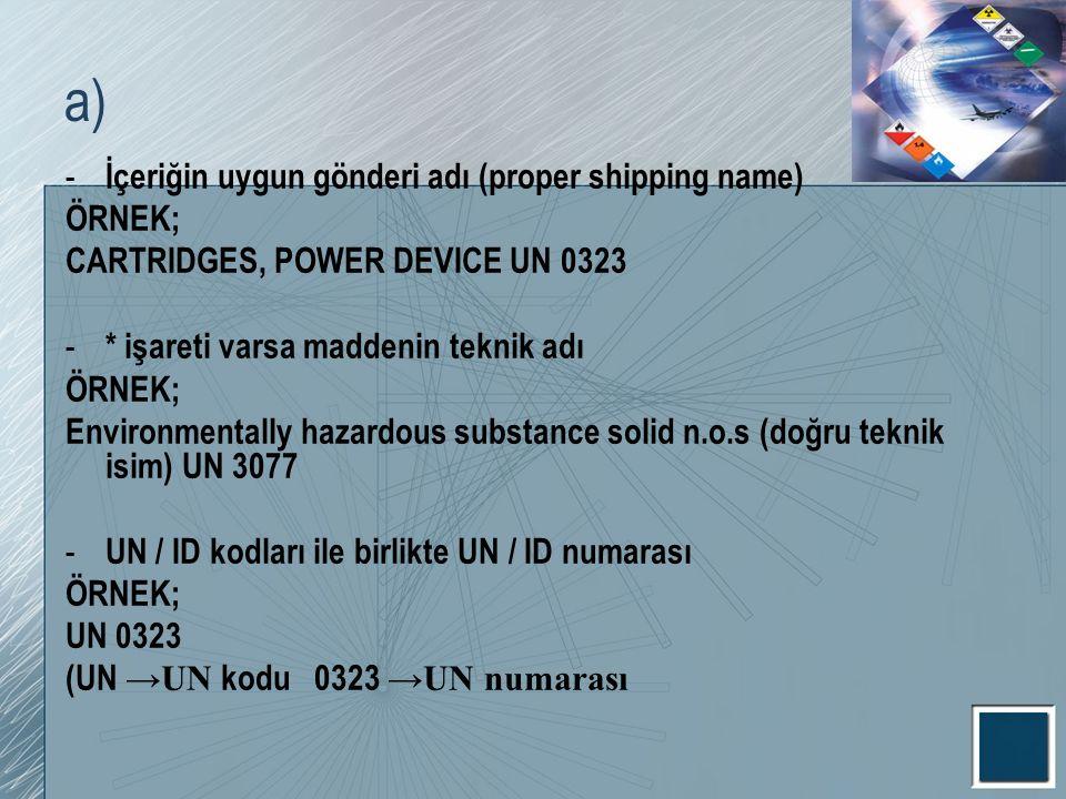 a) - İçeriğin uygun gönderi adı (proper shipping name) ÖRNEK; CARTRIDGES, POWER DEVICE UN 0323 - * işareti varsa maddenin teknik adı ÖRNEK; Environmen