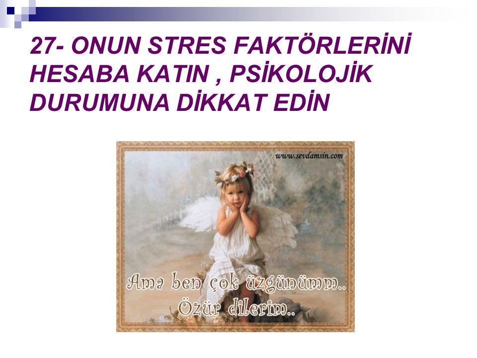 27- ONUN STRES FAKTÖRLERİNİ HESABA KATIN, PSİKOLOJİK DURUMUNA DİKKAT EDİN
