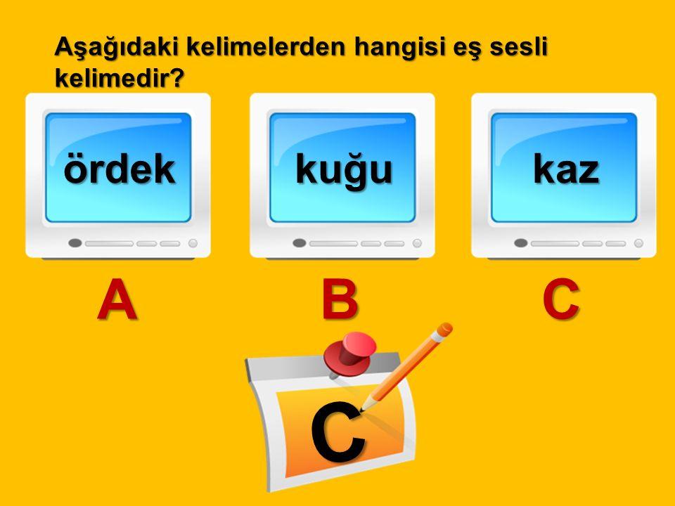 Aşağıdaki kelimelerden hangisi eş sesli kelimedir? ördek A kuğu B kaz C C