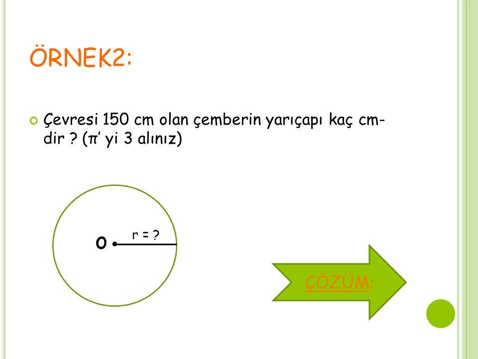 ÖRNEK2: Çevresi 150 cm olan çemberin yarıçapı kaç cm- dir ? (π' yi 3 alınız) r = ? ÇÖZÜM ÇÖZÜM :