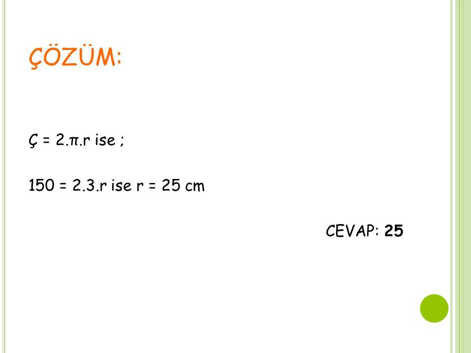Ç = 2.π.r ise ; 150 = 2.3.r ise r = 25 cm CEVAP: 25