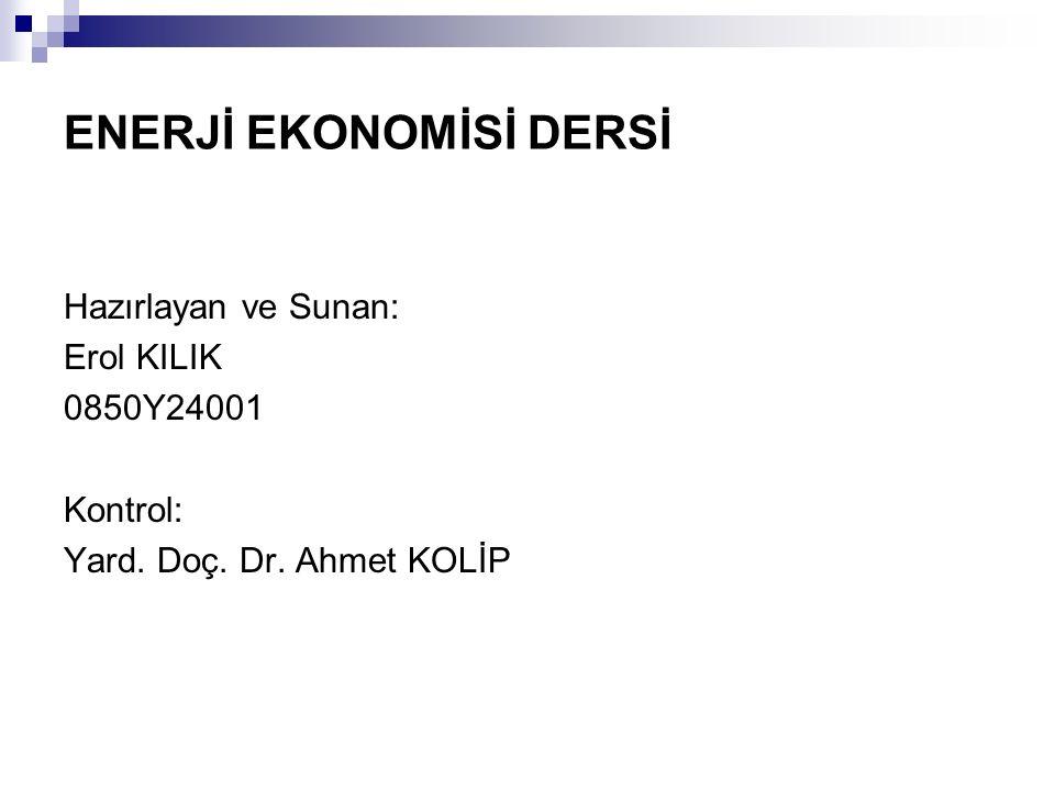 ENERJİ EKONOMİSİ DERSİ Hazırlayan ve Sunan: Erol KILIK 0850Y24001 Kontrol: Yard. Doç. Dr. Ahmet KOLİP