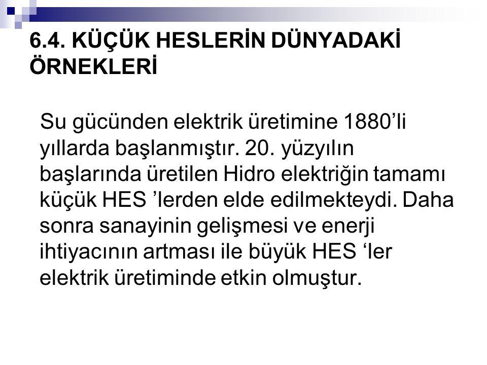 6.4. KÜÇÜK HESLERİN DÜNYADAKİ ÖRNEKLERİ Su gücünden elektrik üretimine 1880'li yıllarda başlanmıştır. 20. yüzyılın başlarında üretilen Hidro elektriği