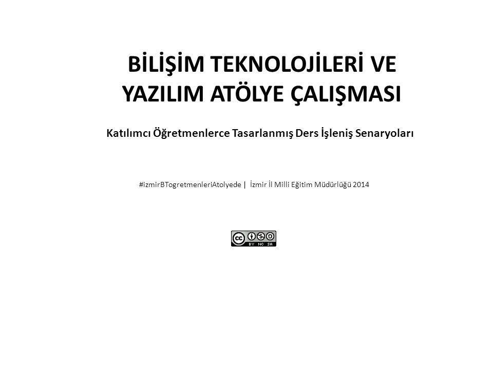 BİLİŞİM TEKNOLOJİLERİ VE YAZILIM ATÖLYE ÇALIŞMASI Katılımcı Öğretmenlerce Tasarlanmış Ders İşleniş Senaryoları #izmirBTogretmenleriAtolyede | İzmir İl Milli Eğitim Müdürlüğü 2014