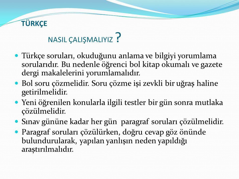 TÜRKÇE NASIL ÇALIŞMALIYIZ ? Türkçe soruları, okuduğunu anlama ve bilgiyi yorumlama sorularıdır. Bu nedenle öğrenci bol kitap okumalı ve gazete dergi m