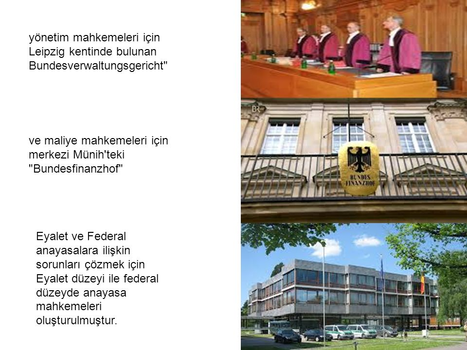 yönetim mahkemeleri için Leipzig kentinde bulunan Bundesverwaltungsgericht ve maliye mahkemeleri için merkezi Münih teki Bundesfinanzhof Eyalet ve Federal anayasalara ilişkin sorunları çözmek için Eyalet düzeyi ile federal düzeyde anayasa mahkemeleri oluşturulmuştur.