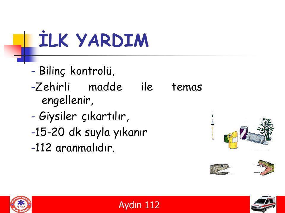 İLK YARDIM - Bilinç kontrolü, -Zehirli madde ile temas engellenir, - Giysiler çıkartılır, -15-20 dk suyla yıkanır -112 aranmalıdır. Aydın 112
