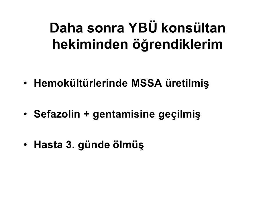 Daha sonra YBÜ konsültan hekiminden öğrendiklerim Hemokültürlerinde MSSA üretilmiş Sefazolin + gentamisine geçilmiş Hasta 3. günde ölmüş