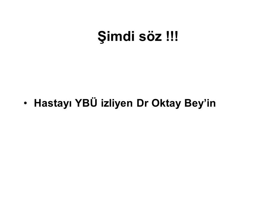 Şimdi söz !!! Hastayı YBÜ izliyen Dr Oktay Bey'in