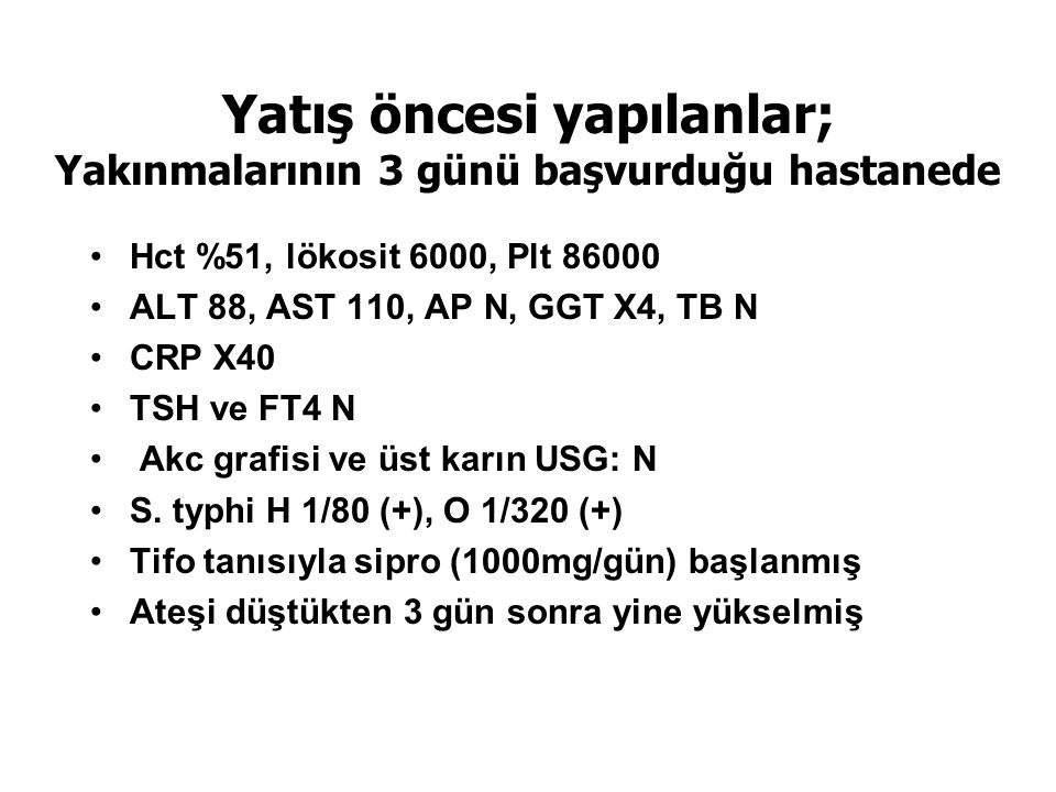 Yatış öncesi yapılanlar; Yakınmalarının 3 günü başvurduğu hastanede Hct %51, lökosit 6000, Plt 86000 ALT 88, AST 110, AP N, GGT X4, TB N CRP X40 TSH v