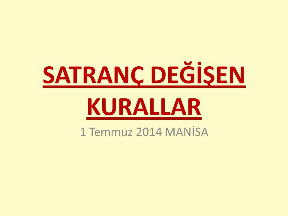 SATRANÇ DEĞİŞEN KURALLAR 1 Temmuz 2014 MANİSA