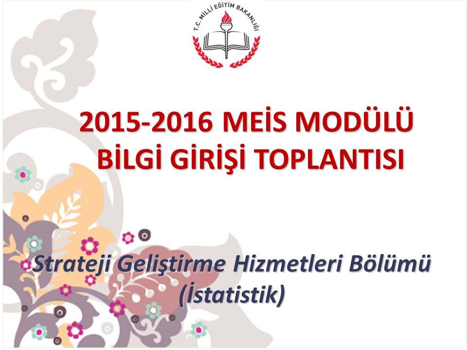 2015-2016 MEİS MODÜLÜ BİLGİ GİRİŞİ TOPLANTISI Strateji Geliştirme Hizmetleri Bölümü (İstatistik)