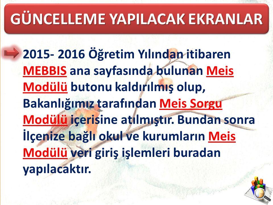 GÜNCELLEME YAPILACAK EKRANLAR 2015- 2016 Öğretim Yılından itibaren MEBBIS ana sayfasında bulunan Meis Modülü butonu kaldırılmış olup, Bakanlığımız tarafından Meis Sorgu Modülü içerisine atılmıştır.