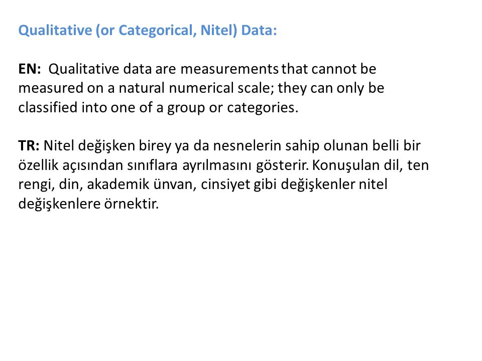 Qualitative (or Categorical, Nitel) Data: EN: Qualitative data are measurements that cannot be measured on a natural numerical scale; they can only be