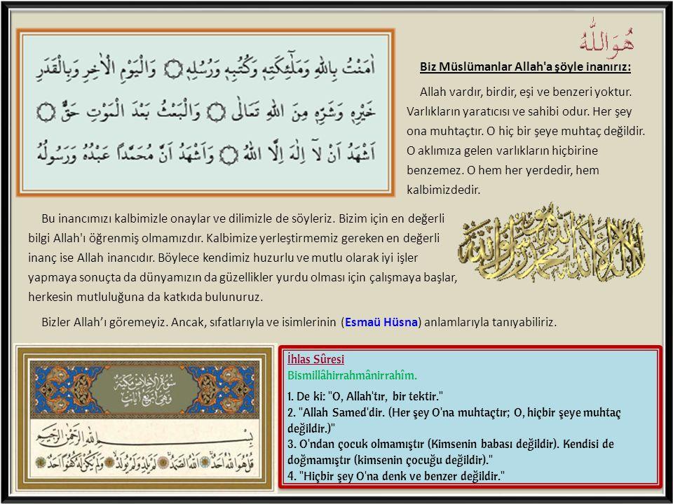 Biz Müslümanlar Allah'a şöyle inanırız: Allah vardır, birdir, eşi ve benzeri yoktur. Varlıkların yaratıcısı ve sahibi odur. Her şey ona muhtaçtır. O h