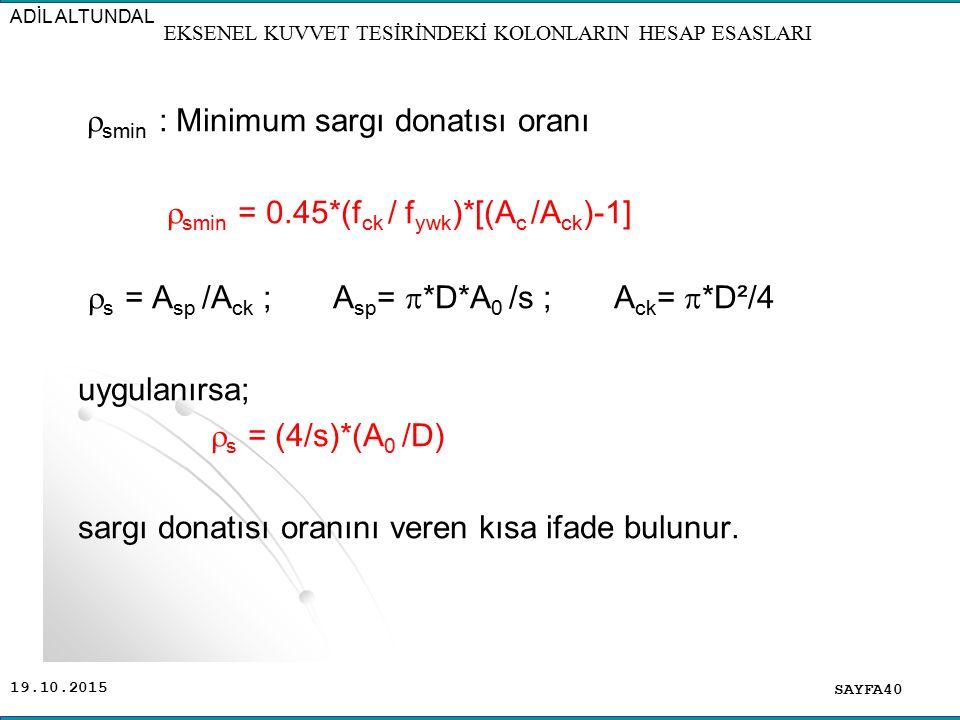 19.10.2015  smin : Minimum sargı donatısı oranı  smin = 0.45*(f ck / f ywk )*[(A c /A ck )-1]  s = A sp /A ck ; A sp =  *D*A 0 /s ; A ck =  *D²/4