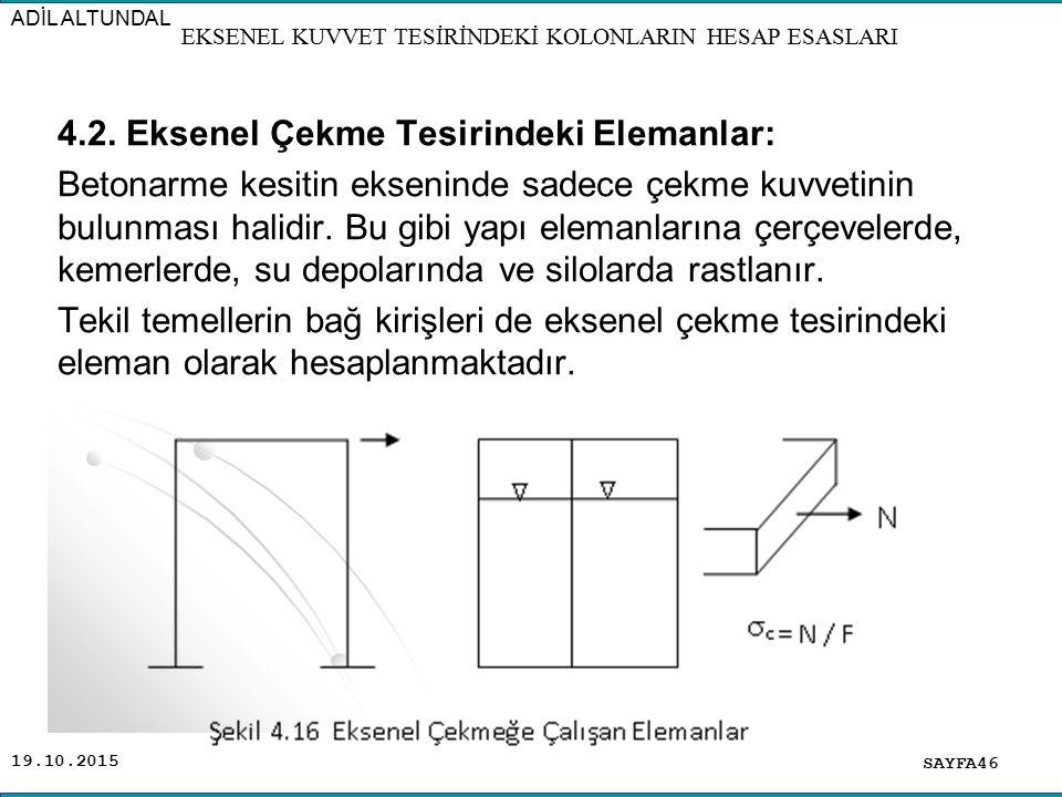 19.10.2015 4.2. Eksenel Çekme Tesirindeki Elemanlar: Betonarme kesitin ekseninde sadece çekme kuvvetinin bulunması halidir. Bu gibi yapı elemanlarına