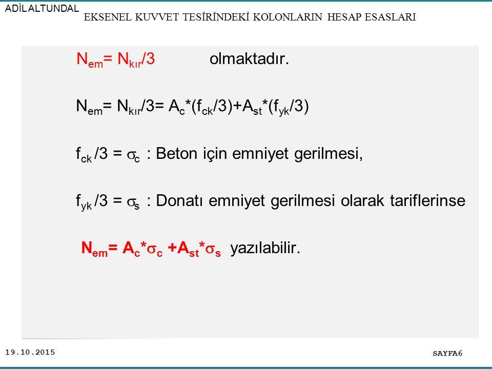 19.10.2015 N em = N kır /3 olmaktadır. N em = N kır /3= A c *(f ck /3)+A st *(f yk /3) f ck /3 =  c : Beton için emniyet gerilmesi, f yk /3 =  s : D