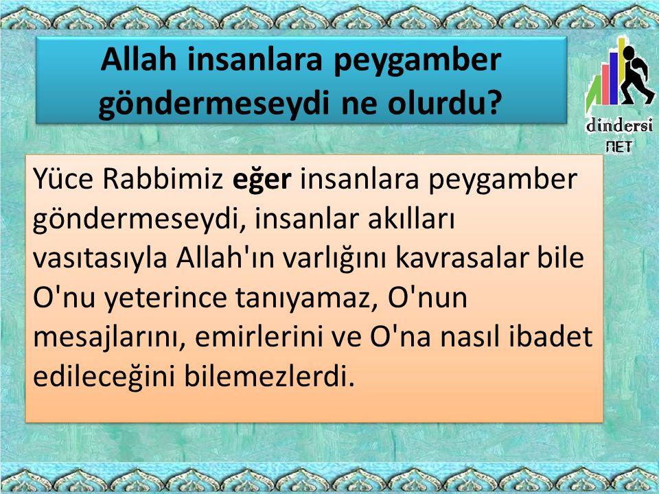 Allah insanlara peygamber göndermeseydi ne olurdu? Yüce Rabbimiz eğer insanlara peygamber göndermeseydi, insanlar akılları vasıtasıyla Allah'ın varlığ