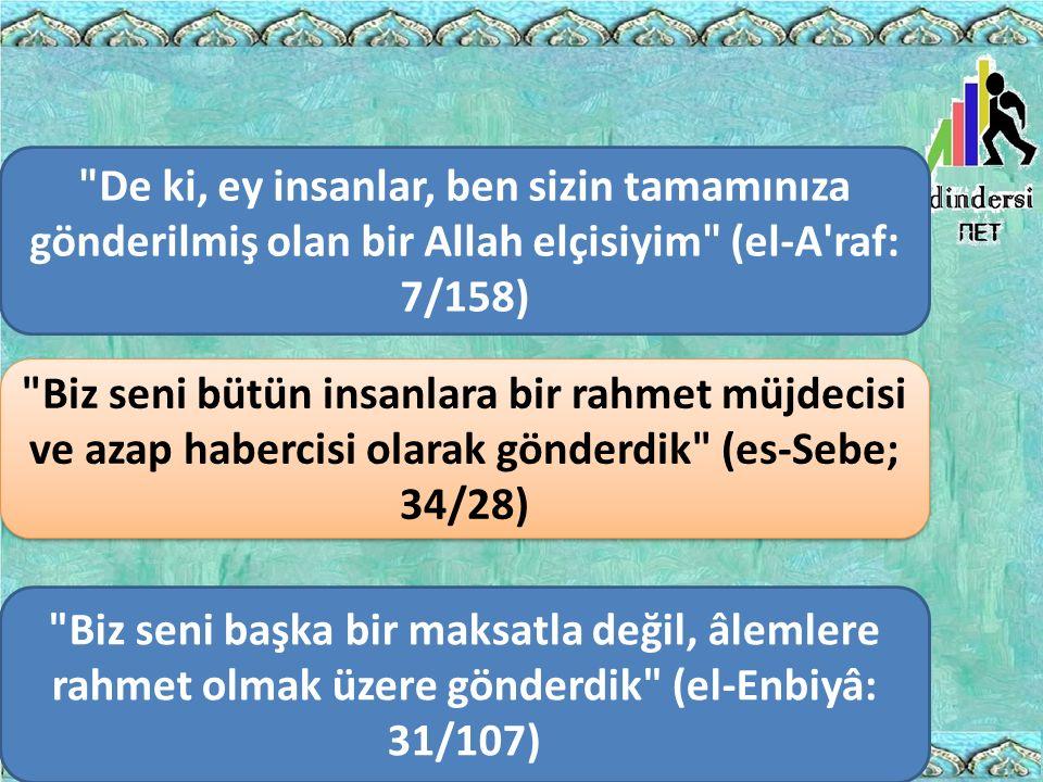 Biz seni başka bir maksatla değil, âlemlere rahmet olmak üzere gönderdik (el-Enbiyâ: 31/107) Biz seni bütün insanlara bir rahmet müjdecisi ve azap habercisi olarak gönderdik (es-Sebe; 34/28) De ki, ey insanlar, ben sizin tamamınıza gönderilmiş olan bir Allah elçisiyim (el-A raf: 7/158)