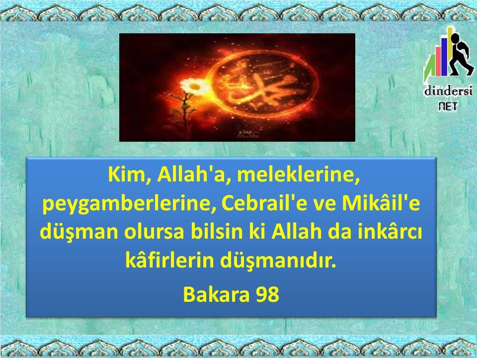 Kim, Allah'a, meleklerine, peygamberlerine, Cebrail'e ve Mikâil'e düşman olursa bilsin ki Allah da inkârcı kâfirlerin düşmanıdır. Bakara 98 Kim, Allah