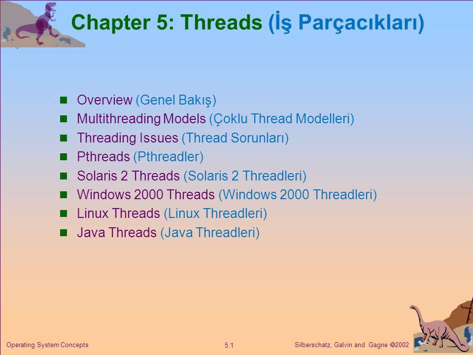 Silberschatz, Galvin and Gagne  2002 5.1 Operating System Concepts Chapter 5: Threads (İş Parçacıkları) Overview (Genel Bakış) Multithreading Models