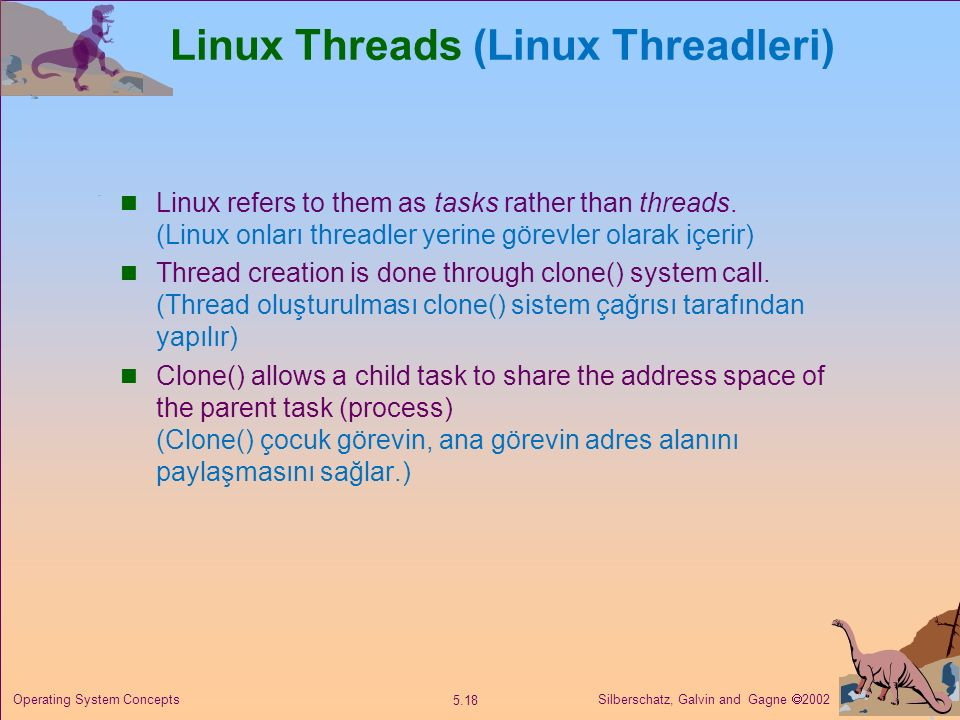 Silberschatz, Galvin and Gagne  2002 5.18 Operating System Concepts Linux Threads (Linux Threadleri) Linux refers to them as tasks rather than thread
