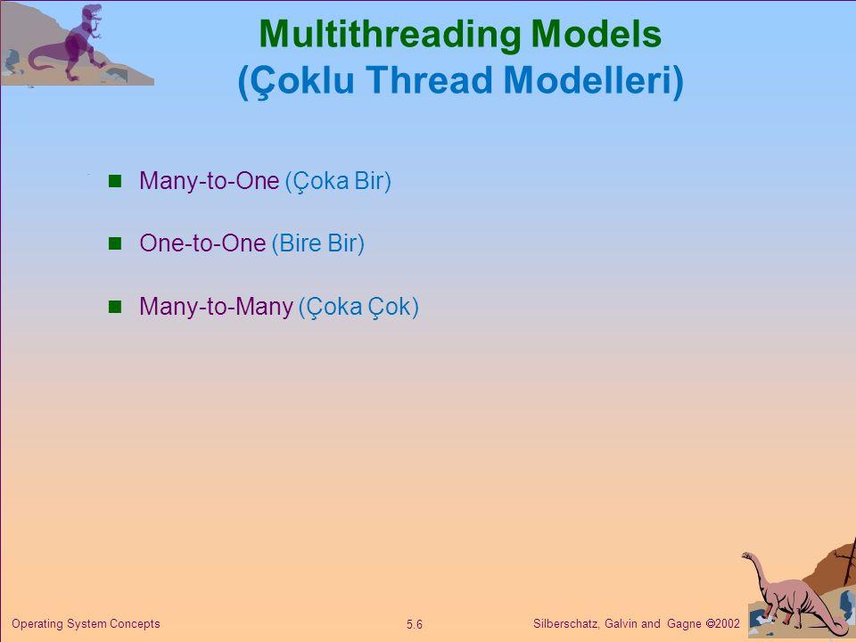 Silberschatz, Galvin and Gagne  2002 5.6 Operating System Concepts Multithreading Models (Çoklu Thread Modelleri) Many-to-One (Çoka Bir) One-to-One (