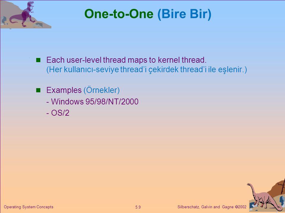 Silberschatz, Galvin and Gagne  2002 5.9 Operating System Concepts One-to-One (Bire Bir) Each user-level thread maps to kernel thread. (Her kullanıcı