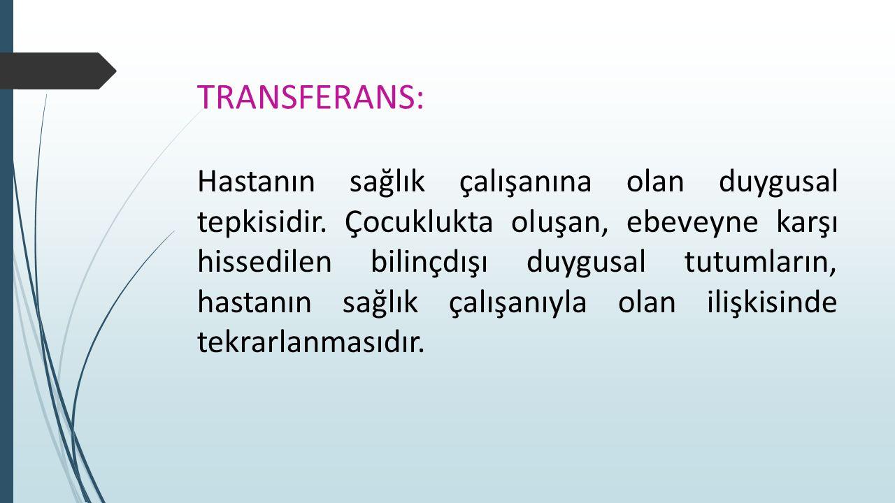 TRANSFERANS: Hastanın sağlık çalışanına olan duygusal tepkisidir. Çocuklukta oluşan, ebeveyne karşı hissedilen bilinçdışı duygusal tutumların, hastanı