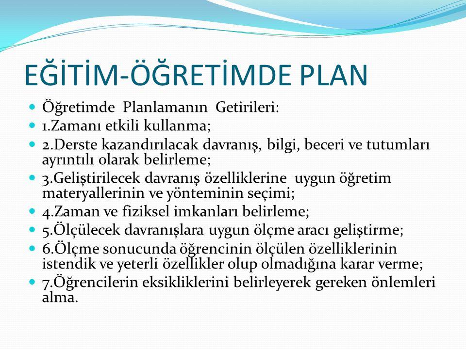 EĞİTİM-ÖĞRETİMDE PLAN Öğretimde Planlamanın Getirileri: 1.Zamanı etkili kullanma; 2.Derste kazandırılacak davranış, bilgi, beceri ve tutumları ayrıntılı olarak belirleme; 3.Geliştirilecek davranış özelliklerine uygun öğretim materyallerinin ve yönteminin seçimi; 4.Zaman ve fiziksel imkanları belirleme; 5.Ölçülecek davranışlara uygun ölçme aracı geliştirme; 6.Ölçme sonucunda öğrencinin ölçülen özelliklerinin istendik ve yeterli özellikler olup olmadığına karar verme; 7.Öğrencilerin eksikliklerini belirleyerek gereken önlemleri alma.