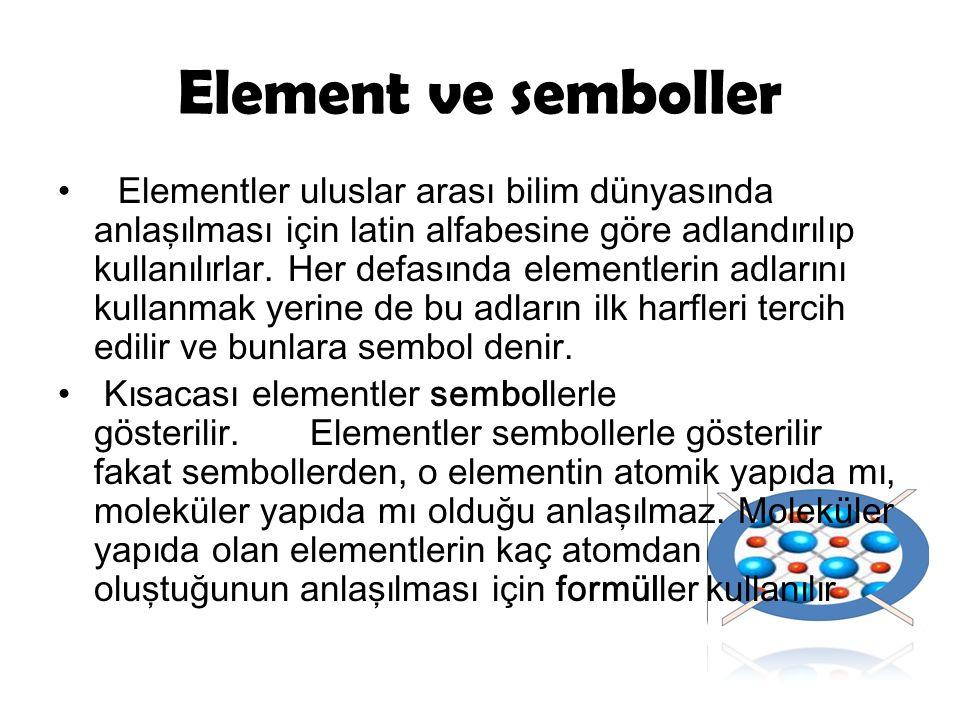 Element ve semboller Elementler uluslar arası bilim dünyasında anlaşılması için latin alfabesine göre adlandırılıp kullanılırlar. Her defasında elemen