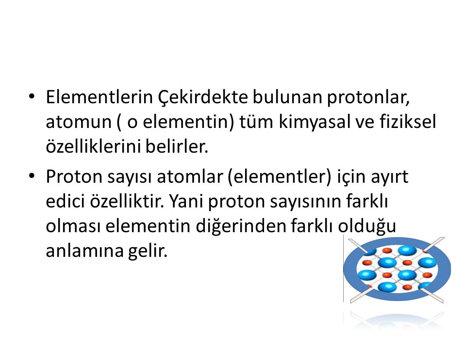 Elementlerin Çekirdekte bulunan protonlar, atomun ( o elementin) tüm kimyasal ve fiziksel özelliklerini belirler. Proton sayısı atomlar (elementler) i